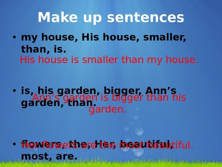 Make up sentences • my house, His house, smaller,  than, is.  • is, his