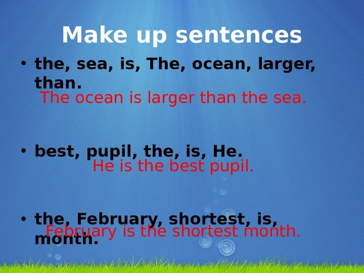 Make up sentences • the, sea, is, The, ocean, larger,  than.  • best, pupil,
