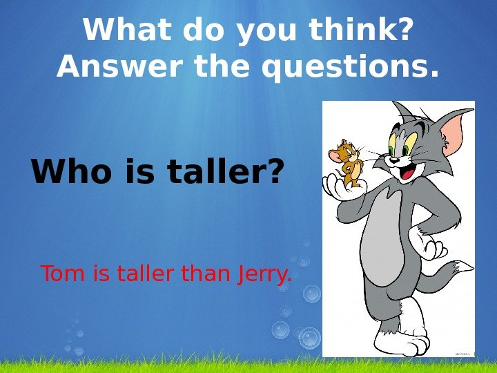 What do you think?  Answer the questions. Who is taller? Tom is taller than Jerry.