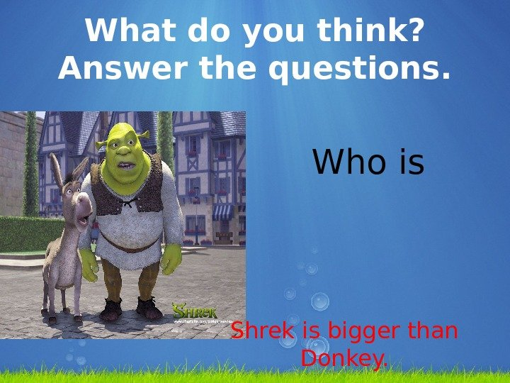 What do you think?  Answer the questions.     Who is bigger? Shrek