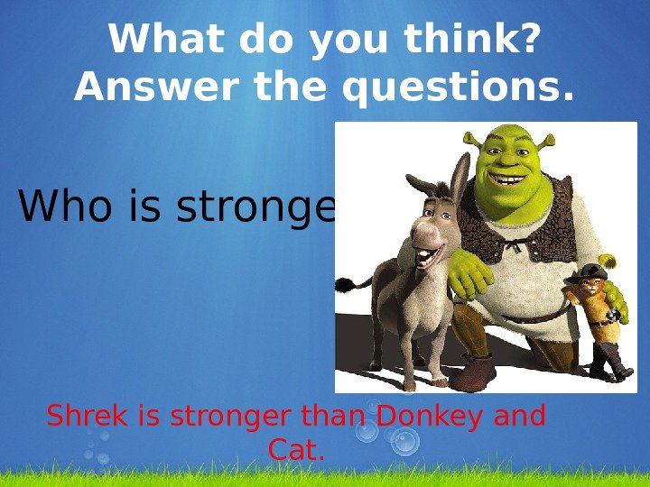 What do you think?  Answer the questions. Who is stronger? Shrek is stronger than Donkey