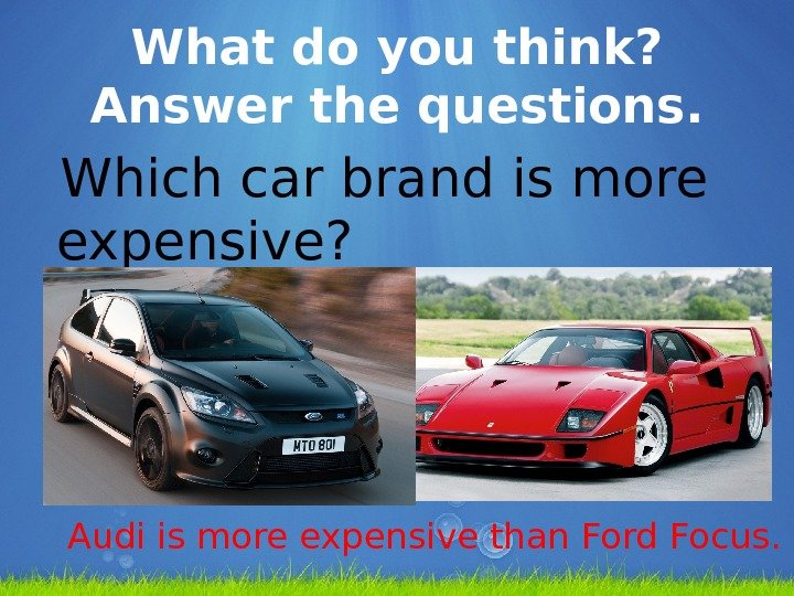What do you think?  Answer the questions. Which car brand is more expensive? Audi is