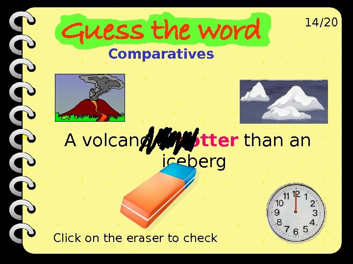 A volcano is hotter than an iceberg 14/20 Click on the eraser to check Comparatives