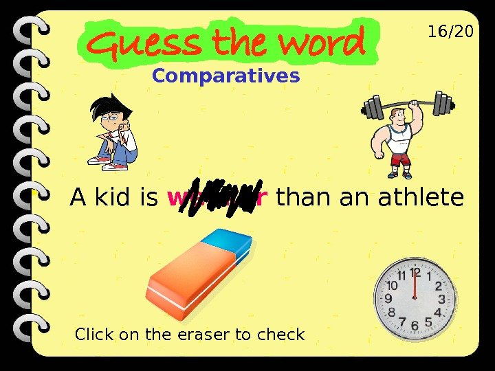 A kid is weaker than an athlete 16/20 Click on the eraser to check Comparatives