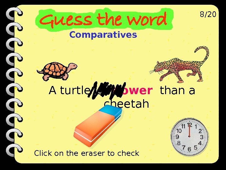 A turtle is  slower  than a cheetah 8/20 Click on the eraser to check