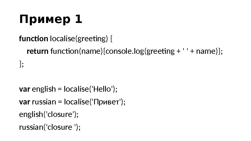 Пример 1 function localise(greeting) { return function(name){console. log(greeting + ' ' + name)}; }; var english