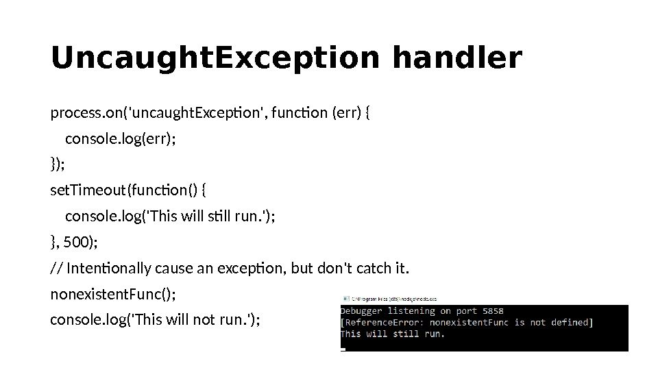 Uncaught. Exception handler process. on('uncaught. Exception', function (err) { console. log(err); }); set. Timeout(function() { console.
