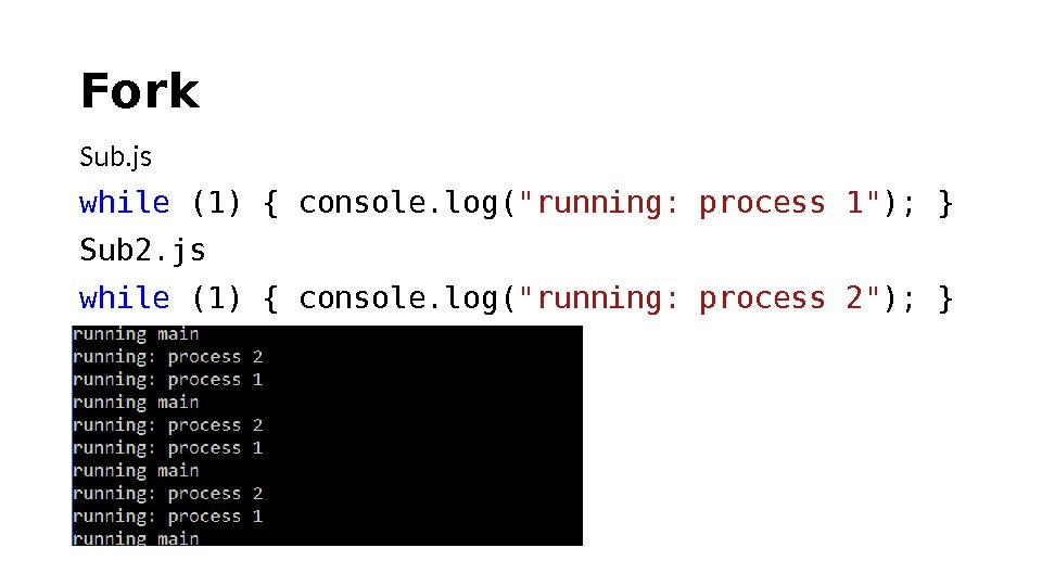 Fork Sub. js while (1) { console. log( running: process 1 ); } Sub 2. js