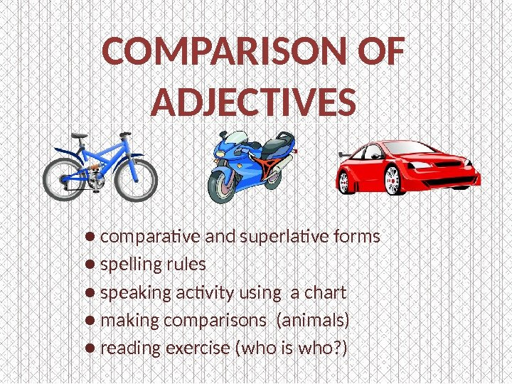 COMPARISON OF ADJECTIVES ● comparative and superlative forms ● spelling rules ● speaking activity using a