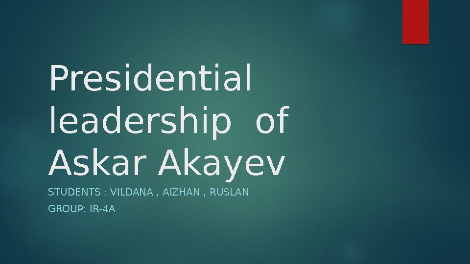 Presidential  leadership of Askar Akayev STUDENTS : VILDANA , AIZHAN , RUSLAN GROUP: IR-4 A