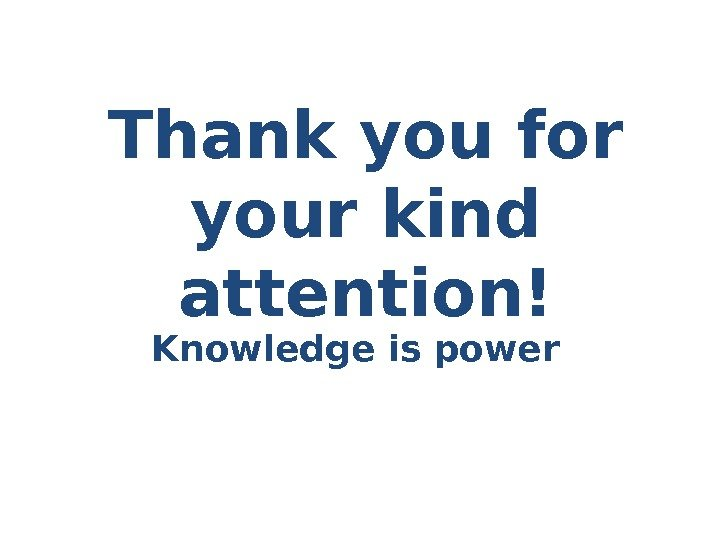Thank you for your kind attention! Knowledge is power
