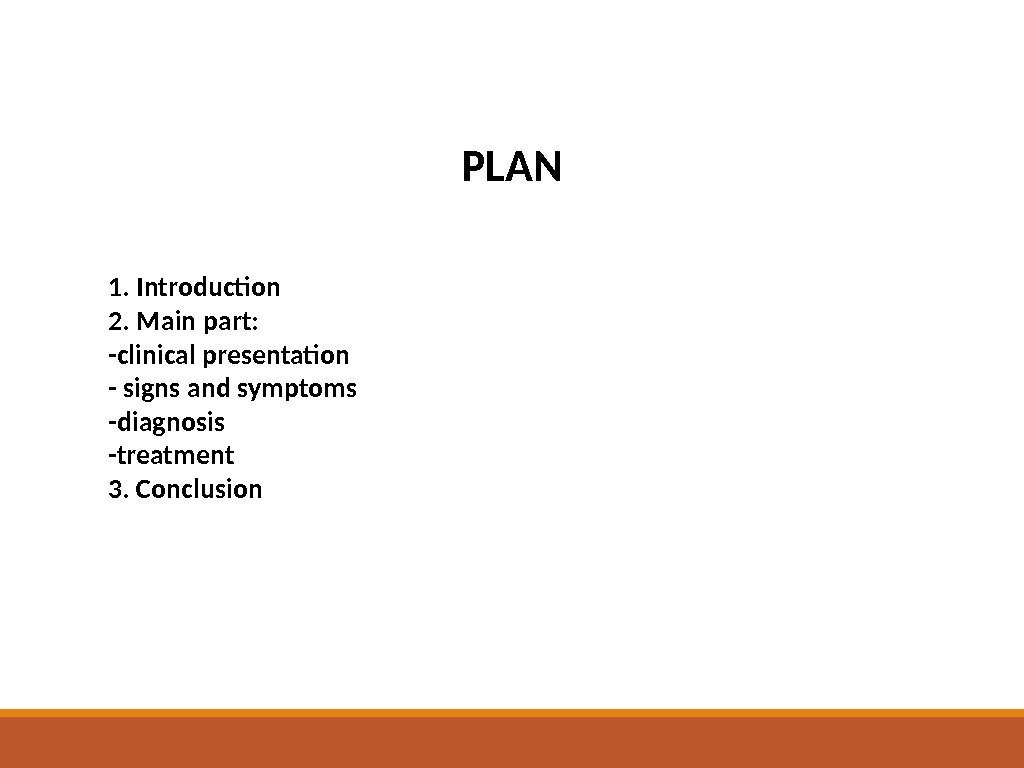 PLAN 1. Introduction 2. Main part:  -clinical presentation - signs and symptoms -diagnosis -treatment 3.