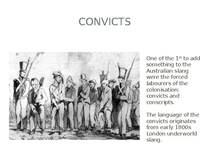 CONVICTS One of the 1 st to add something to the Australian slang were the forced