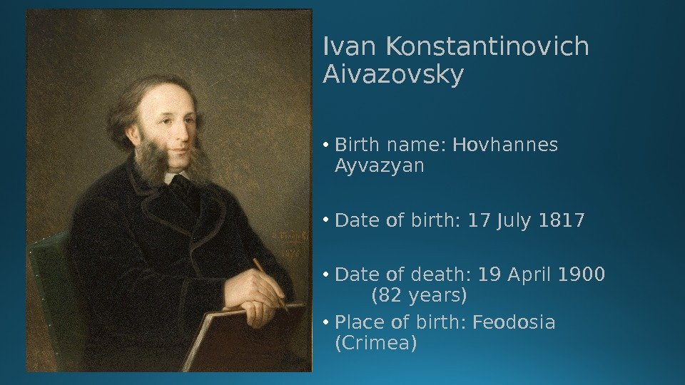 Ivan Konstantinovich Aivazovsky • Birth name: Hovhannes Ayvazyan • Date of birth: 17 July 1817 •