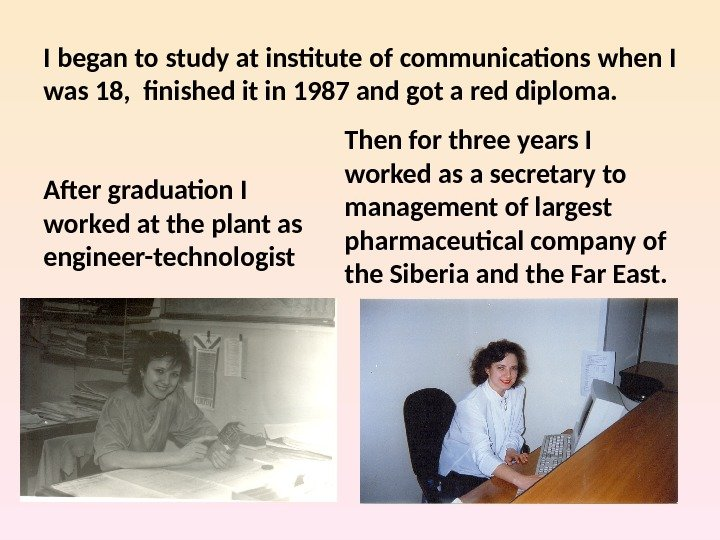 I began to study at institute of communications when I was 18,  finished it in