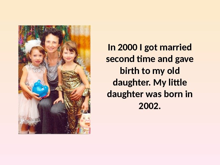 In 2000 I got married second time and gave birth to my old daughter. My little