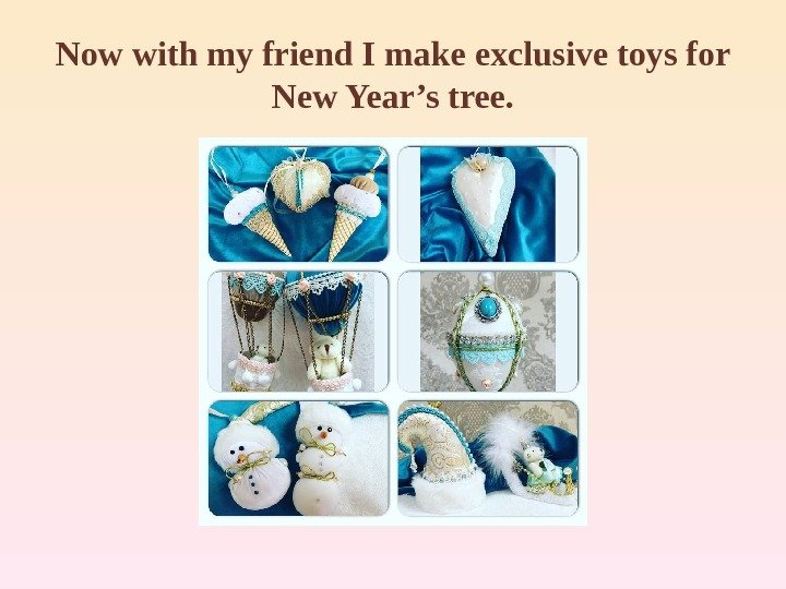 Now with my friend I make exclusive toys for New Year's tree.