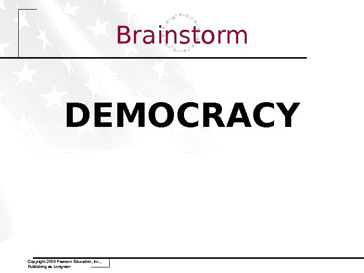 Brainstorm DEMOCRACY Copyright 2009 Pearson Education, Inc. ,  Publishing as Longman