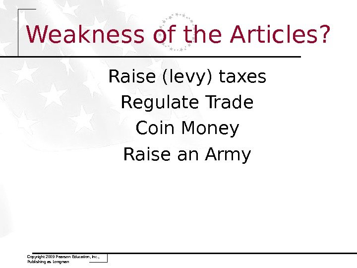 Weakness of the Articles? Raise (levy) taxes Regulate Trade Coin Money Raise an Army Copyright 2009