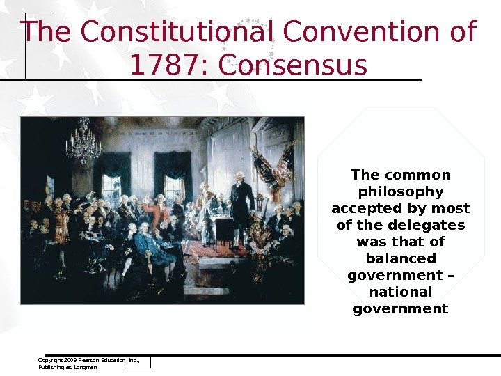 Copyright 2009 Pearson Education, Inc. ,  Publishing as Longman. The Constitutional Convention of 1787: Consensus