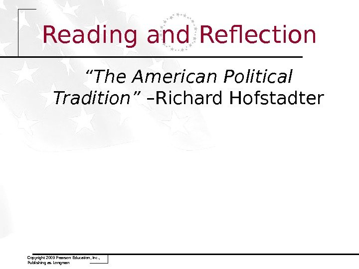 "Reading and Reflection "" The American Political Tradition"" –Richard Hofstadter Copyright 2009 Pearson Education, Inc. ,"