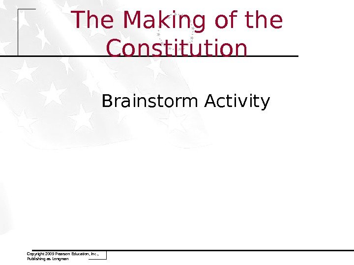 The Making of the Constitution Brainstorm Activity Copyright 2009 Pearson Education, Inc. ,  Publishing as