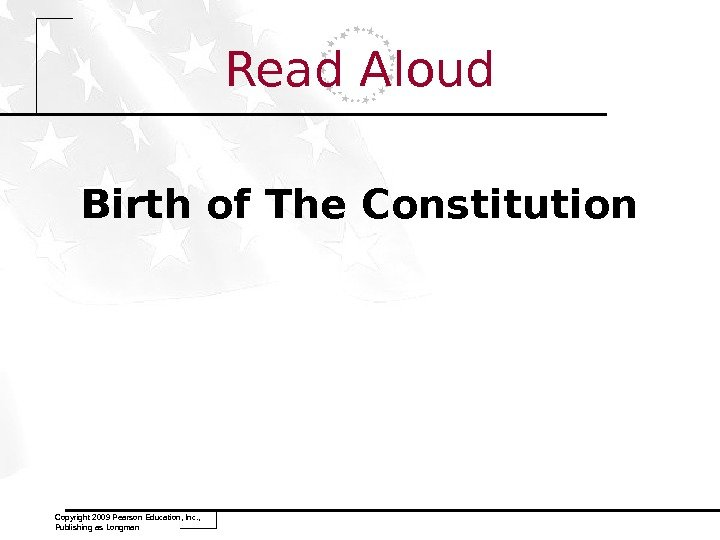 Read Aloud Birth of The Constitution Copyright 2009 Pearson Education, Inc. ,  Publishing as Longman