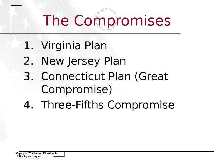 1. Virginia Plan 2. New Jersey Plan 3. Connecticut Plan (Great Compromise) 4. Three-Fifths Compromise Copyright