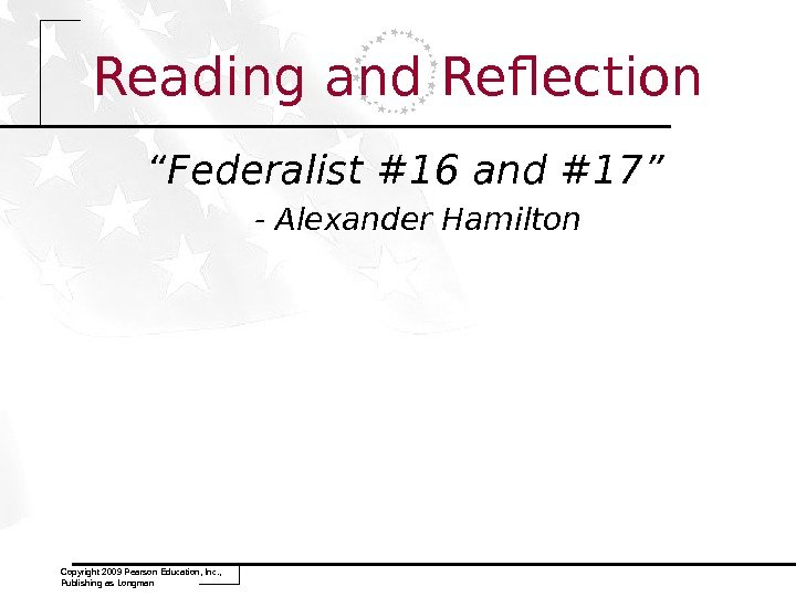 "Reading and Reflection "" Federalist #16 and #17""  - Alexander Hamilton Copyright 2009 Pearson Education,"
