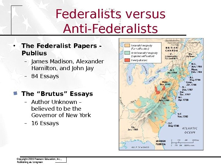 Copyright 2009 Pearson Education, Inc. ,  Publishing as Longman Federalists versus Anti-Federalists • The Federalist