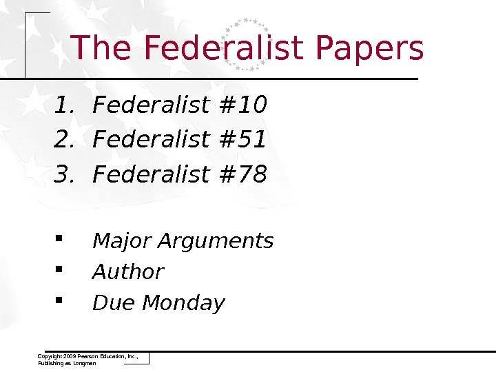 1. Federalist #10 2. Federalist #51 3. Federalist #78 Major Arguments Author Due Monday Copyright 2009
