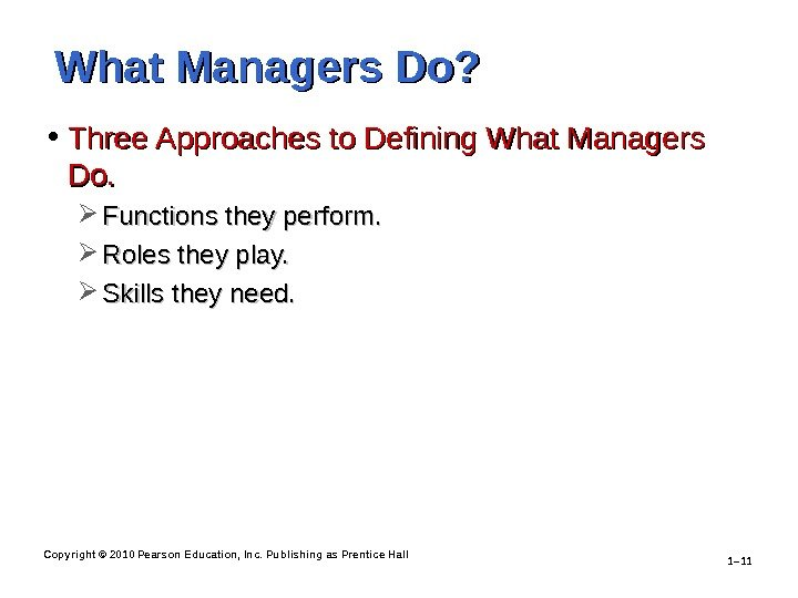 Copyright © 2010 Pearson Education, Inc. Publishing as Prentice Hall 1– 11 What Managers Do?