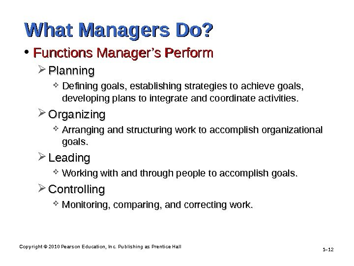 Copyright © 2010 Pearson Education, Inc. Publishing as Prentice Hall 1– 12 What Managers Do?