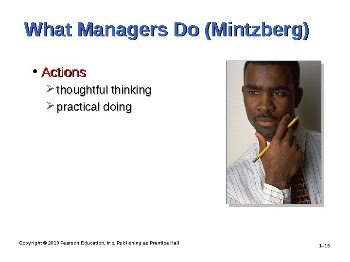 Copyright © 2010 Pearson Education, Inc. Publishing as Prentice Hall 1– 16 What Managers Do (Mintzberg)