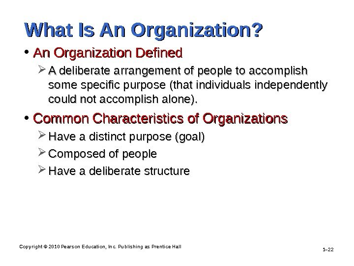 Copyright © 2010 Pearson Education, Inc. Publishing as Prentice Hall 1– 22 What Is An Organization?