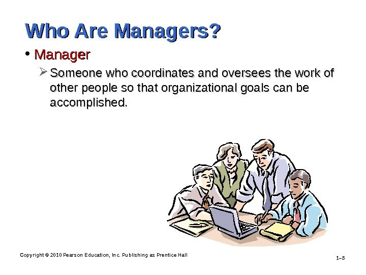 Copyright © 2010 Pearson Education, Inc. Publishing as Prentice Hall 1– 5 Who Are Managers?
