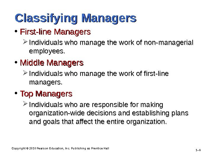 Copyright © 2010 Pearson Education, Inc. Publishing as Prentice Hall 1– 6 Classifying Managers • First-line