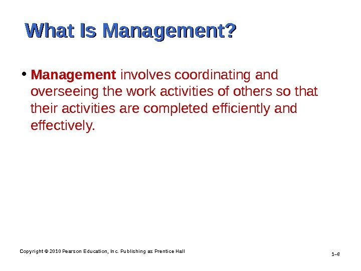 Copyright © 2010 Pearson Education, Inc. Publishing as Prentice Hall 1– 8 What Is Management?