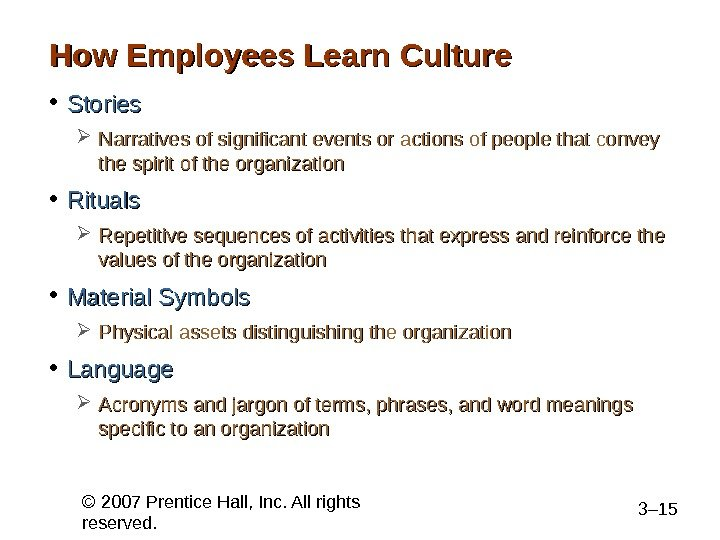 © 2007 Prentice Hall, Inc. All rights reserved. 3– 15 How Employees Learn Culture • Stories