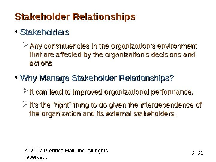 © 2007 Prentice Hall, Inc. All rights reserved. 3– 31 Stakeholder Relationships • Stakeholders Any constituencies