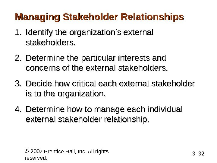 © 2007 Prentice Hall, Inc. All rights reserved. 3– 32 Managing Stakeholder Relationships 1. 1. Identify