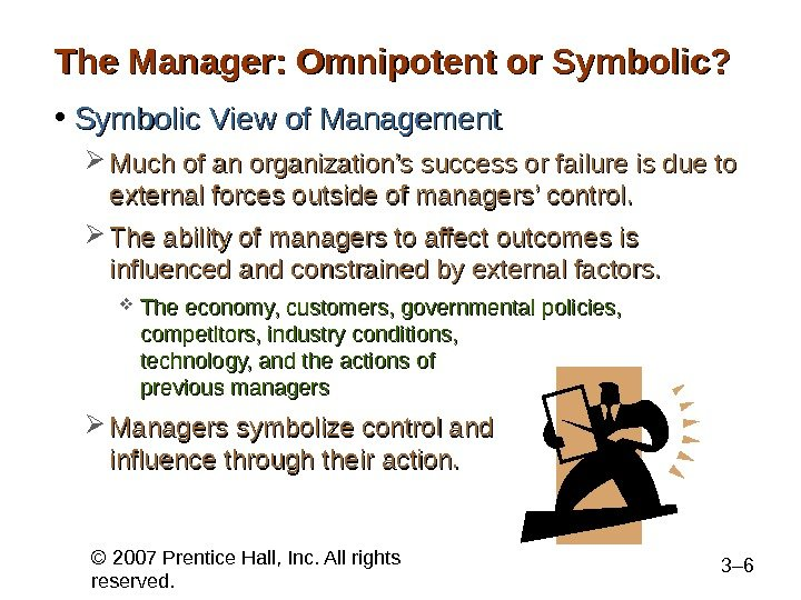 © 2007 Prentice Hall, Inc. All rights reserved. 3– 6 The Manager: Omnipotent or Symbolic?