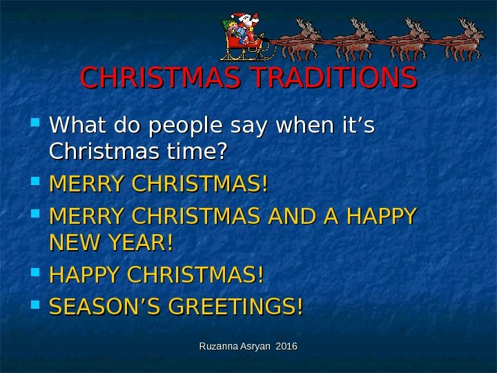 Ruzanna Asryan 2016 CHRISTMAS TRADITIONS What do people say when it's Christmas time?  MERRY CHRISTMAS!
