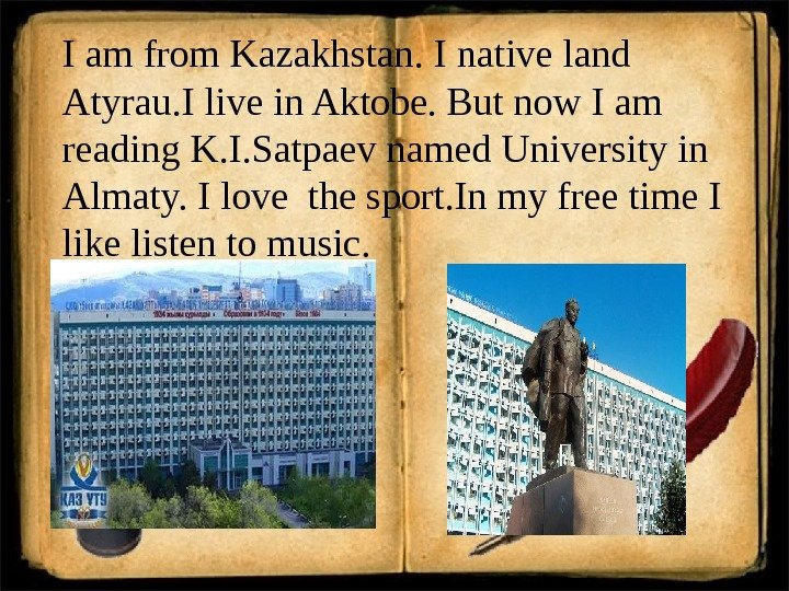 I am from Kazakhstan. I native land Atyrau. I live in Aktobe. But now I am