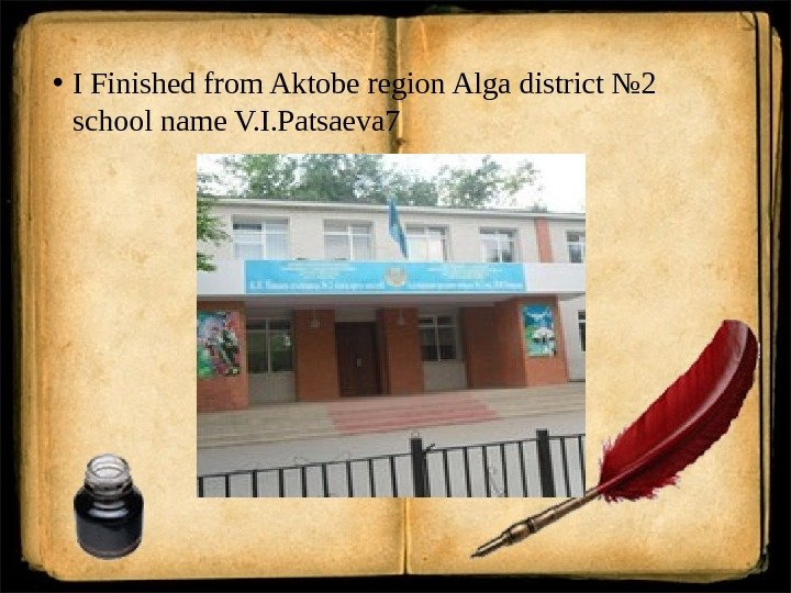 • I Finished from Aktobe region Alga district № 2 school name V. I. Patsaeva
