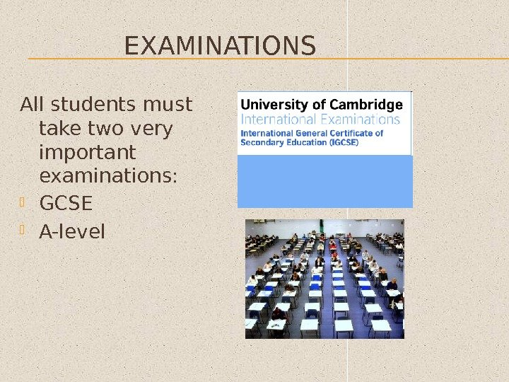 EXAMINATIONS All students must take two very important examinations:  GCSE A-level