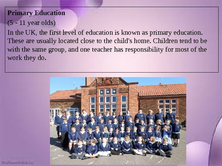 Primary Education (5 - 11 year olds) In the UK, the first level of education is