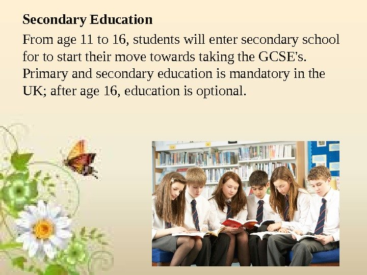 Secondary Education From age 11 to 16, students will enter secondary school for to start their