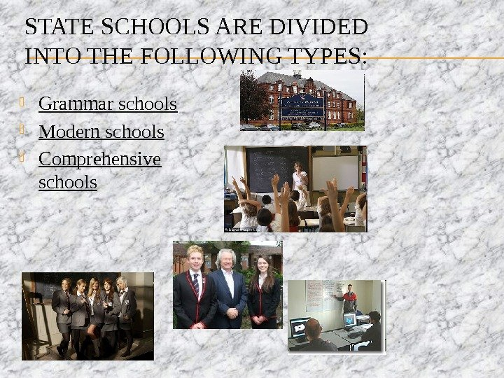 STATE SCHOOLS ARE DIVIDED INTO THE FOLLOWING TYPES:  Grammar schools  Modern schools  Comprehensive