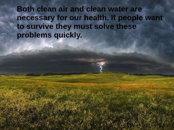 Both clean air and clean water are necessary for our health. If people want